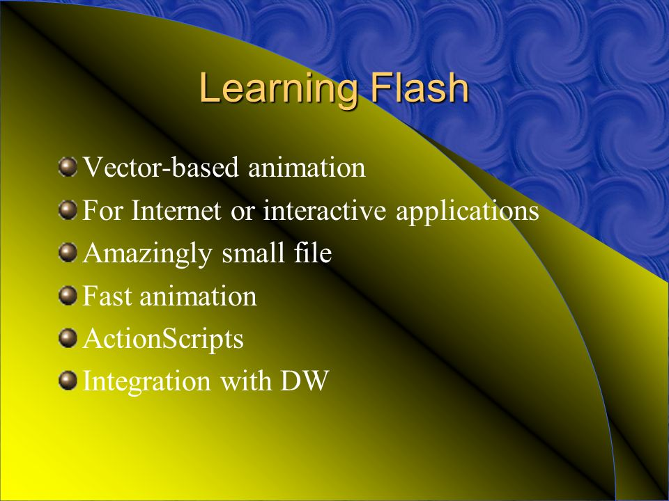 Learning Flash Vector-based animation For Internet or interactive applications Amazingly small file Fast animation ActionScripts Integration with DW