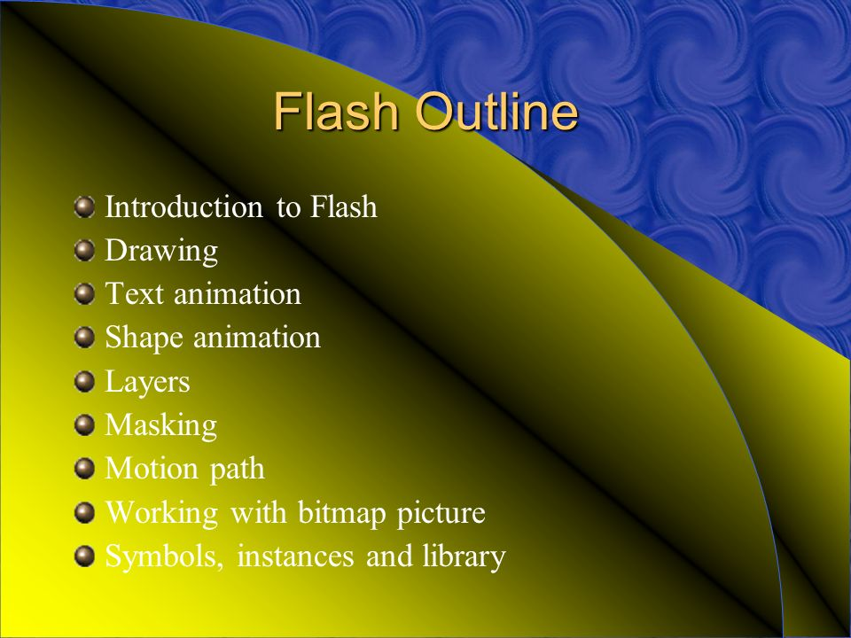 Flash Outline Introduction to Flash Drawing Text animation Shape animation Layers Masking Motion path Working with bitmap picture Symbols, instances and library