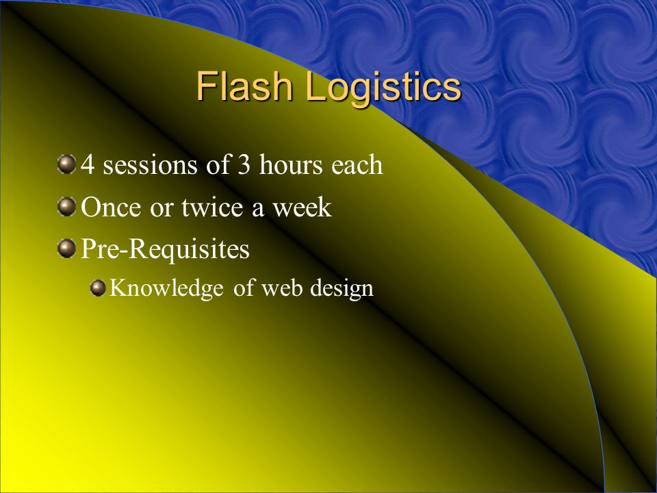 Flash Logistics 4 sessions of 3 hours each Once or twice a week Pre-Requisites Knowledge of web design