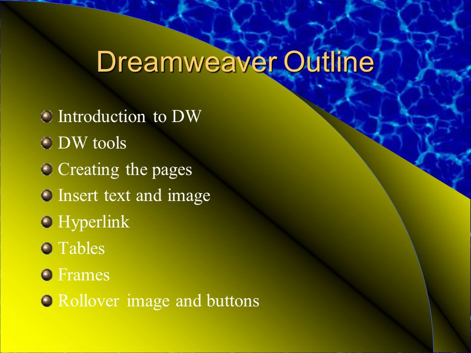 Dreamweaver Outline Introduction to DW DW tools Creating the pages Insert text and image Hyperlink Tables Frames Rollover image and buttons