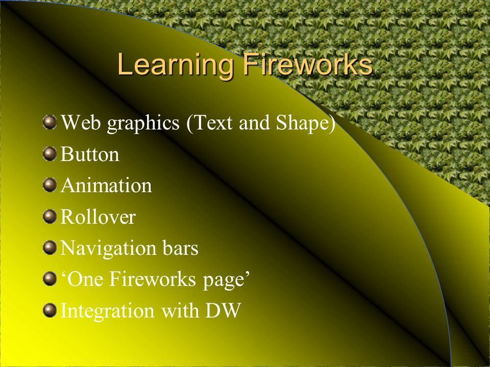 Learning Fireworks Web graphics (Text and Shape) Button Animation Rollover Navigation bars One Fireworks page Integration with DW
