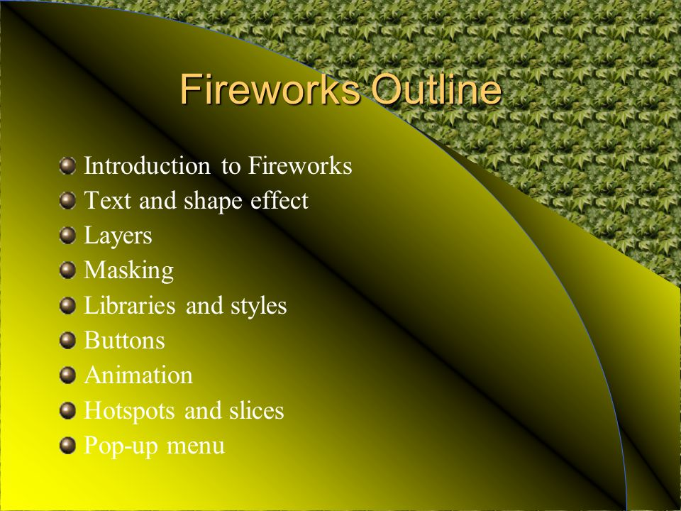 Fireworks Outline Introduction to Fireworks Text and shape effect Layers Masking Libraries and styles Buttons Animation Hotspots and slices Pop-up menu
