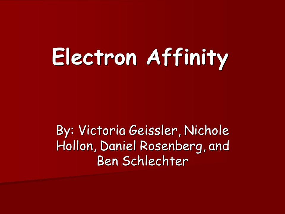 Electron Affinity By: Victoria Geissler, Nichole Hollon, Daniel Rosenberg, and Ben Schlechter