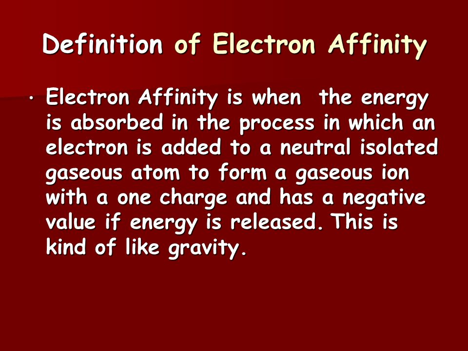 Definition of Electron Affinity Electron Affinity is when the energy is absorbed in the process in which an electron is added to a neutral isolated gaseous atom to form a gaseous ion with a one charge and has a negative value if energy is released.