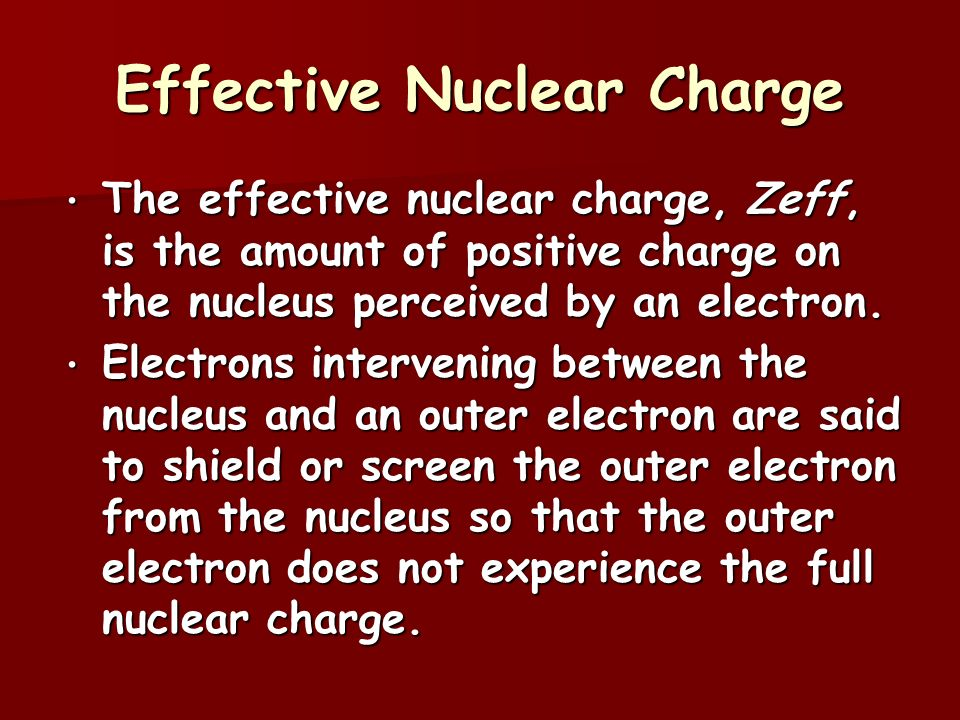 Effective Nuclear Charge The effective nuclear charge, Zeff, is the amount of positive charge on the nucleus perceived by an electron.