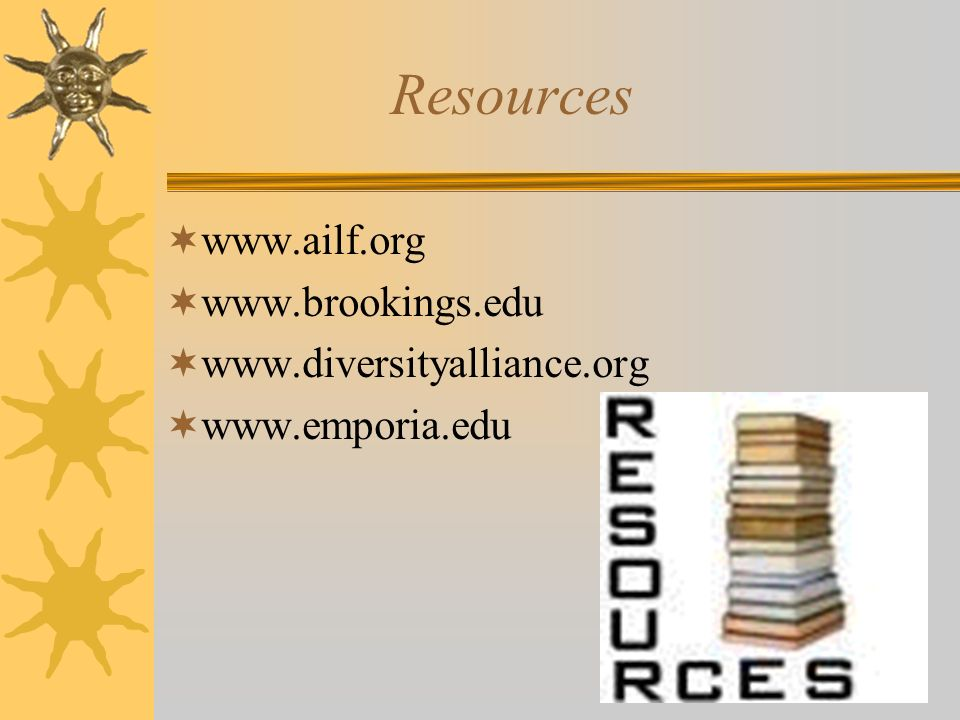 Resources www.ailf.org www.brookings.edu www.diversityalliance.org www.emporia.edu