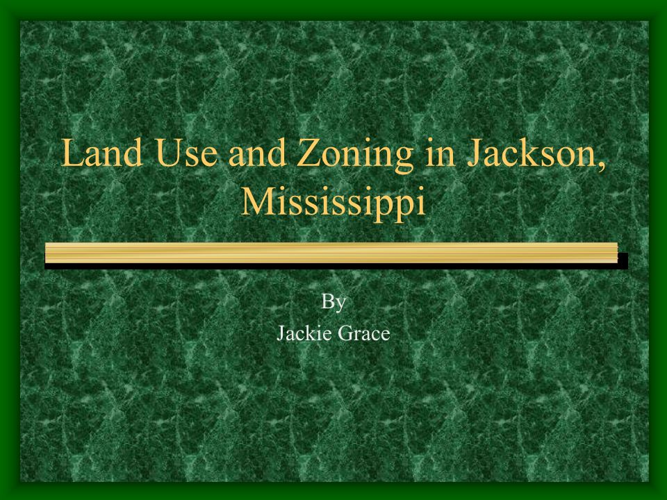 Land Use and Zoning in Jackson, Mississippi By Jackie Grace