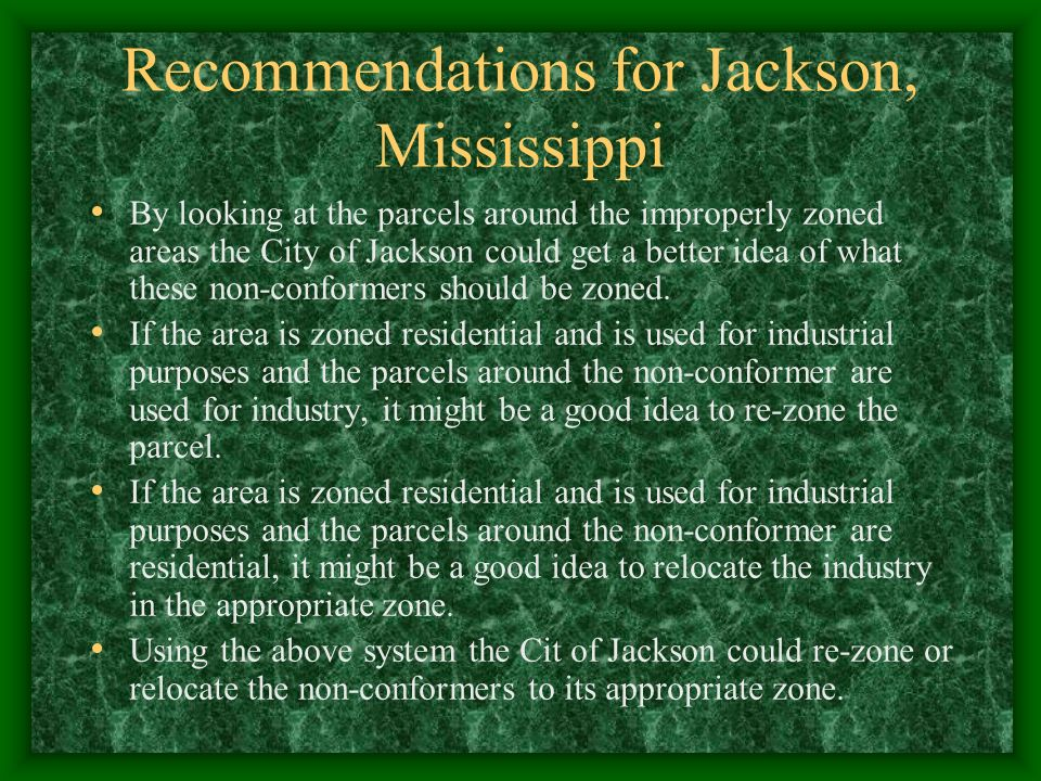 Recommendations for Jackson, Mississippi By looking at the parcels around the improperly zoned areas the City of Jackson could get a better idea of what these non-conformers should be zoned.
