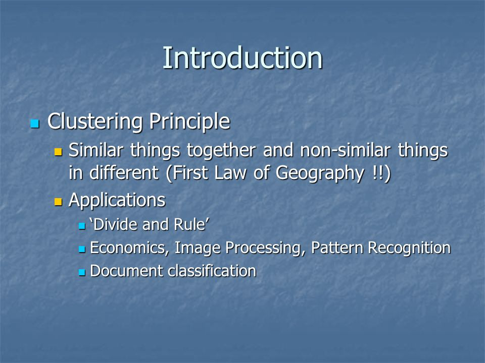 Introduction Clustering Principle Clustering Principle Similar things together and non-similar things in different (First Law of Geography !!) Similar things together and non-similar things in different (First Law of Geography !!) Applications Applications Divide and Rule Divide and Rule Economics, Image Processing, Pattern Recognition Economics, Image Processing, Pattern Recognition Document classification Document classification