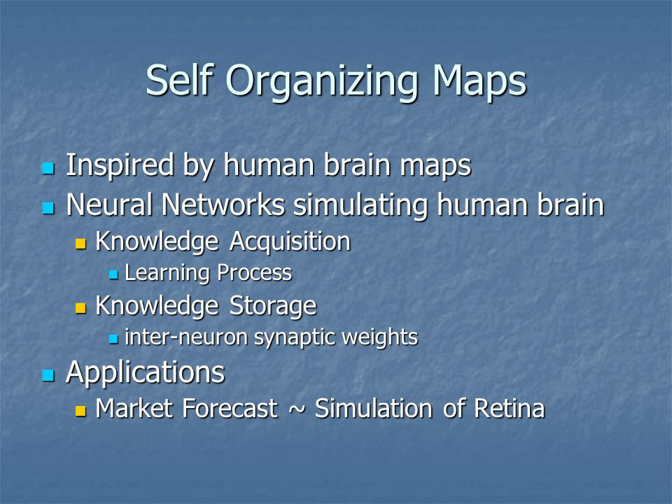 Self Organizing Maps Inspired by human brain maps Inspired by human brain maps Neural Networks simulating human brain Neural Networks simulating human brain Knowledge Acquisition Knowledge Acquisition Learning Process Learning Process Knowledge Storage Knowledge Storage inter-neuron synaptic weights inter-neuron synaptic weights Applications Applications Market Forecast ~ Simulation of Retina Market Forecast ~ Simulation of Retina