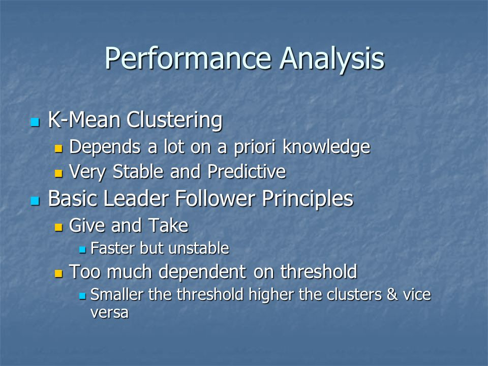 Performance Analysis K-Mean Clustering K-Mean Clustering Depends a lot on a priori knowledge Depends a lot on a priori knowledge Very Stable and Predictive Very Stable and Predictive Basic Leader Follower Principles Basic Leader Follower Principles Give and Take Give and Take Faster but unstable Faster but unstable Too much dependent on threshold Too much dependent on threshold Smaller the threshold higher the clusters & vice versa Smaller the threshold higher the clusters & vice versa