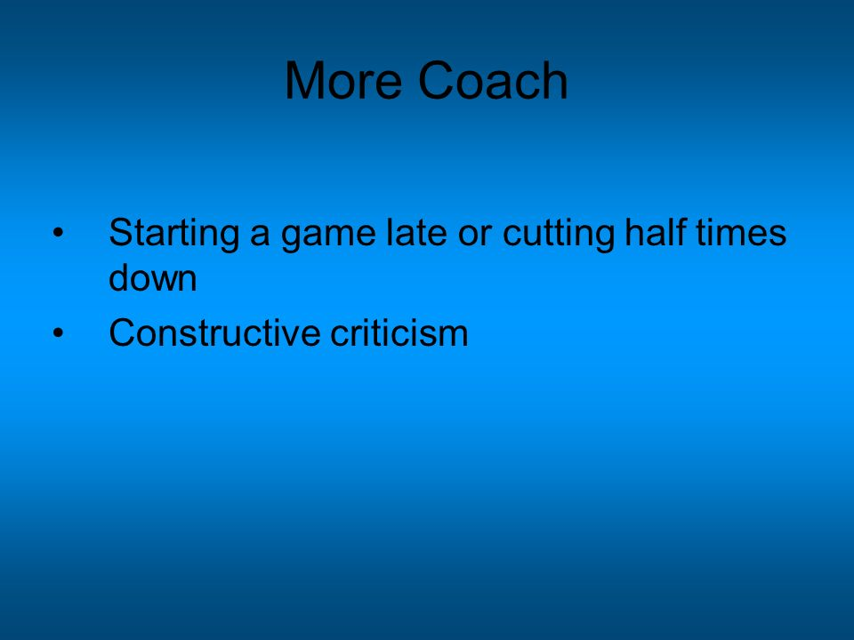 More Coach Starting a game late or cutting half times down Constructive criticism