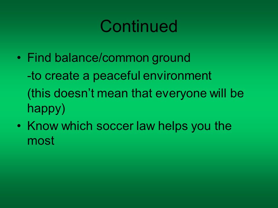 Continued Find balance/common ground -to create a peaceful environment (this doesnt mean that everyone will be happy) Know which soccer law helps you the most