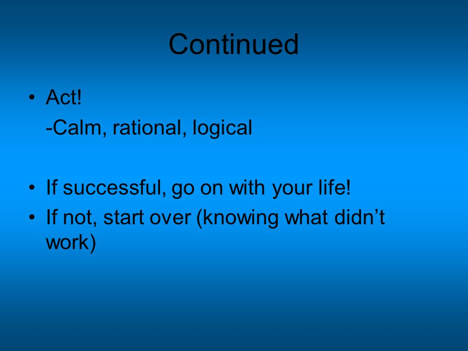 Continued Act. -Calm, rational, logical If successful, go on with your life.