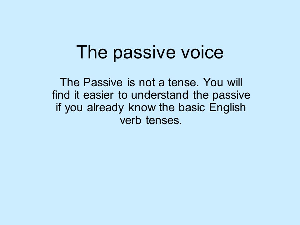 The passive voice The Passive is not a tense.