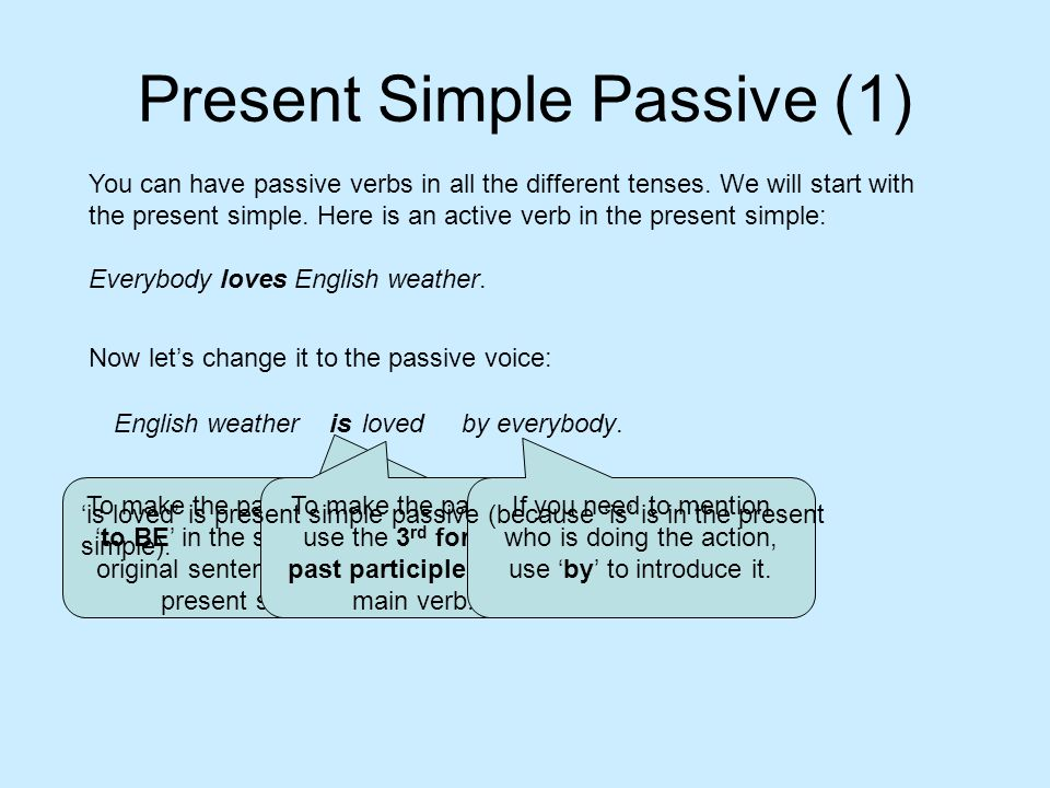 Present Simple Passive (1) English weather You can have passive verbs in all the different tenses. We will start with the present simple. Here is an a