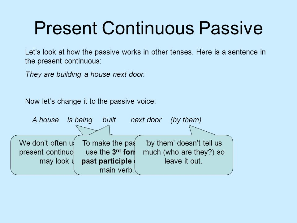 Present Continuous Passive A house Lets look at how the passive works in other tenses. Here is a sentence in the present continuous: They are building