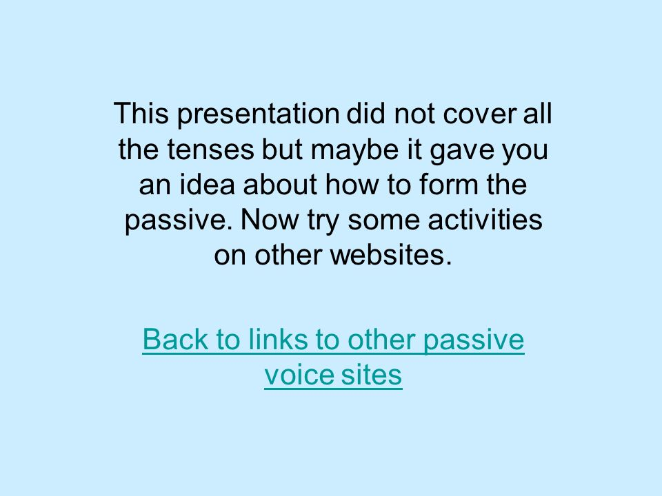 This presentation did not cover all the tenses but maybe it gave you an idea about how to form the passive. Now try some activities on other websites.