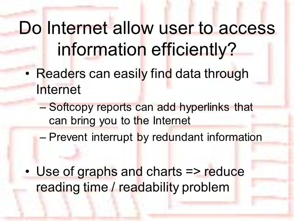 Readers can easily find data through Internet –Softcopy reports can add hyperlinks that can bring you to the Internet –Prevent interrupt by redundant information Use of graphs and charts => reduce reading time / readability problem Do Internet allow user to access information efficiently?