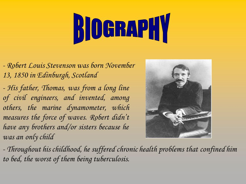 - Robert Louis Stevenson was born November 13, 1850 in Edinburgh, Scotland - His father, Thomas, was from a long line of civil engineers, and invented