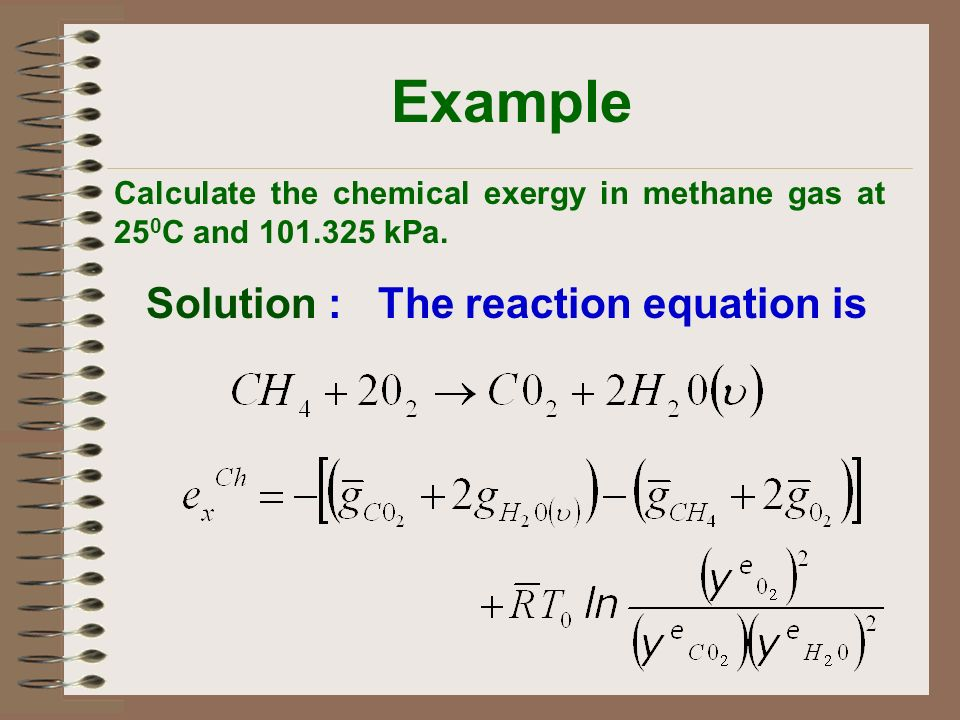 Example Solution : The reaction equation is Calculate the chemical exergy in methane gas at 25 0 C and 101.325 kPa.