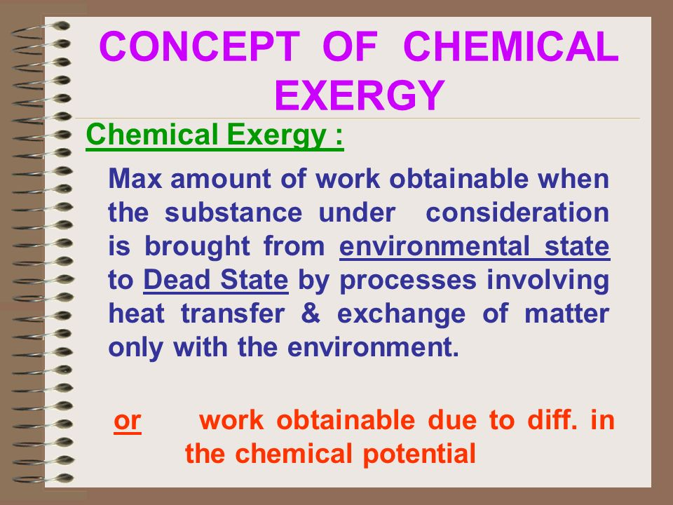 Chemical Exergy : Max amount of work obtainable when the substance under consideration is brought from environmental state to Dead State by processes involving heat transfer & exchange of matter only with the environment.