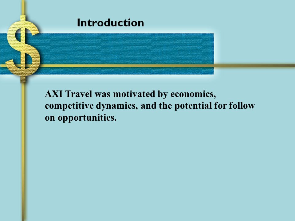 Introduction AXI Travel was motivated by economics, competitive dynamics, and the potential for follow on opportunities.