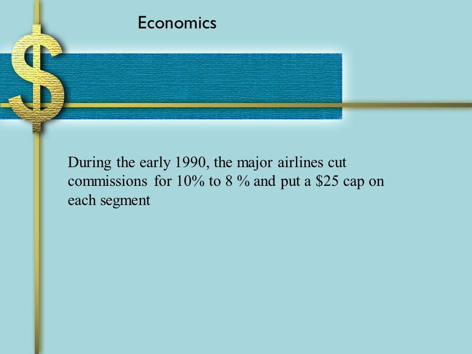 Economics During the early 1990, the major airlines cut commissions for 10% to 8 % and put a $25 cap on each segment