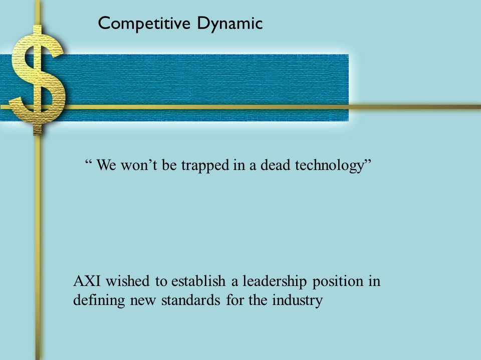 Competitive Dynamic AXI wished to establish a leadership position in defining new standards for the industry We wont be trapped in a dead technology