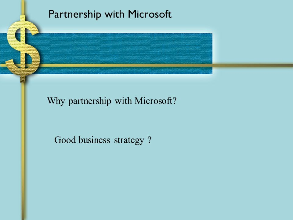 Partnership with Microsoft Why partnership with Microsoft Good business strategy