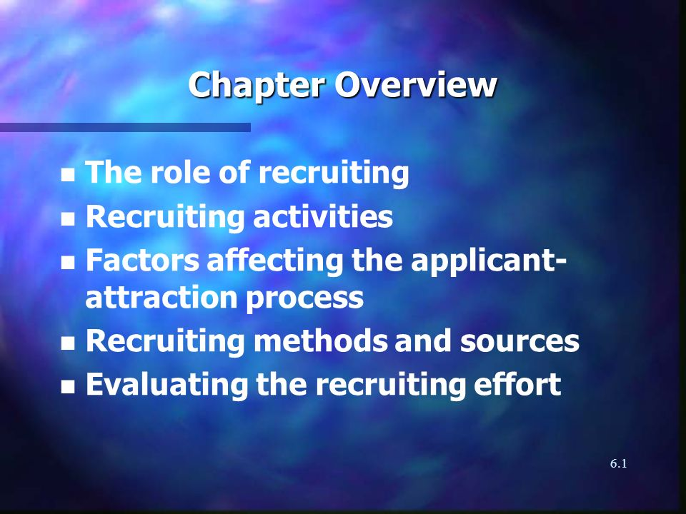 6.1 Chapter Overview n n The role of recruiting n n Recruiting activities n n Factors affecting the applicant- attraction process n n Recruiting methods and sources n n Evaluating the recruiting effort