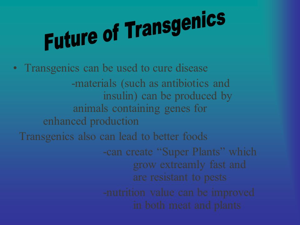 Transgenics can be used to cure disease -materials (such as antibiotics and insulin) can be produced by animals containing genes for enhanced production Transgenics also can lead to better foods -can create Super Plants which grow extreamly fast and are resistant to pests -nutrition value can be improved in both meat and plants