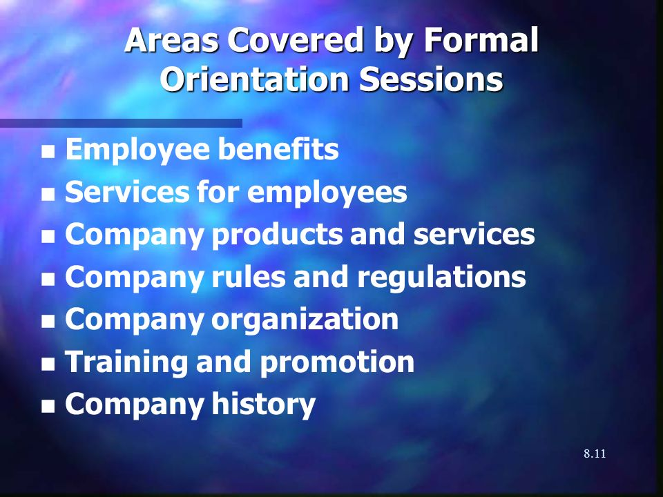 8.11 Areas Covered by Formal Orientation Sessions n n Employee benefits n n Services for employees n n Company products and services n n Company rules and regulations n n Company organization n n Training and promotion n n Company history