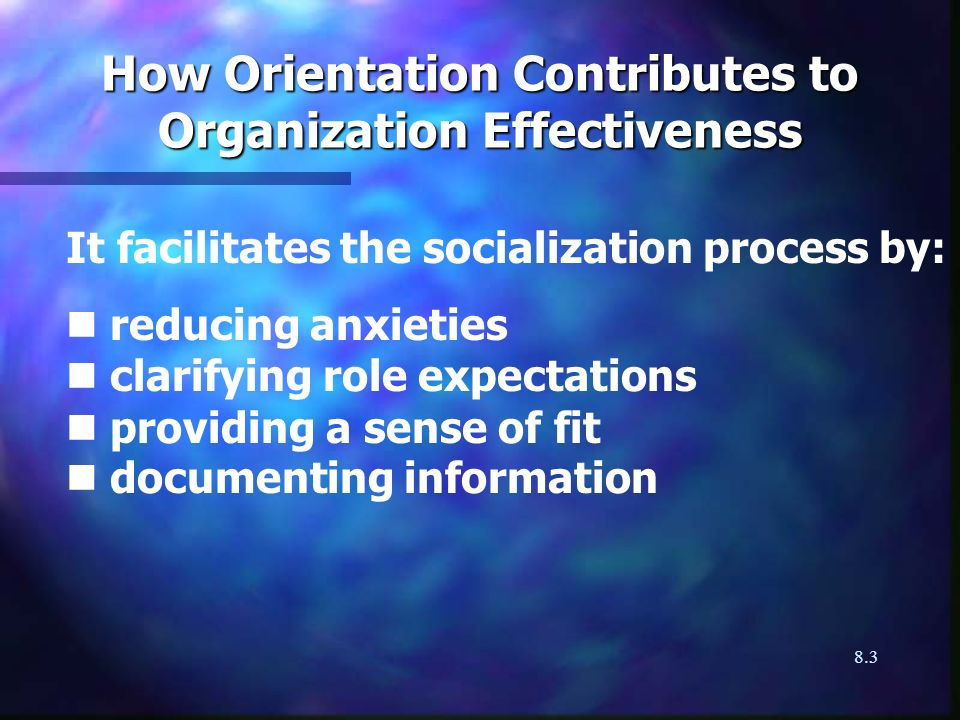 8.3 How Orientation Contributes to Organization Effectiveness It facilitates the socialization process by: n reducing anxieties n clarifying role expectations n providing a sense of fit n documenting information