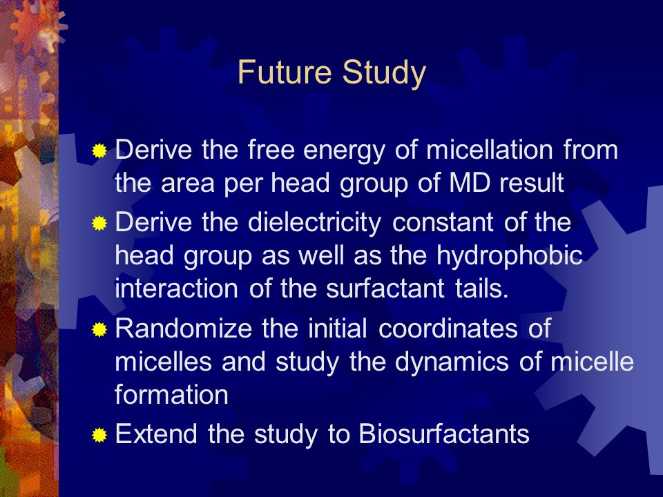 Future Study Derive the free energy of micellation from the area per head group of MD result Derive the dielectricity constant of the head group as well as the hydrophobic interaction of the surfactant tails.