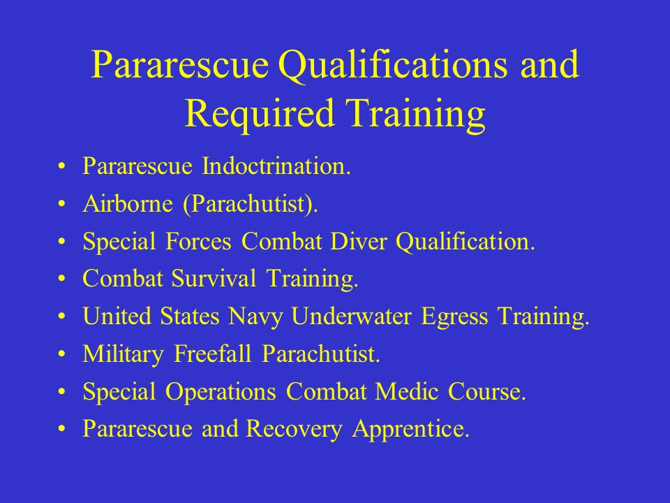 Pararescue Qualifications and Required Training Pararescue Indoctrination. Airborne (Parachutist). Special Forces Combat Diver Qualification. Combat S