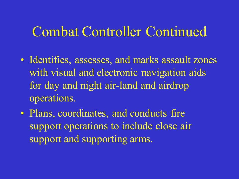 Combat Controller Continued Identifies, assesses, and marks assault zones with visual and electronic navigation aids for day and night air-land and ai