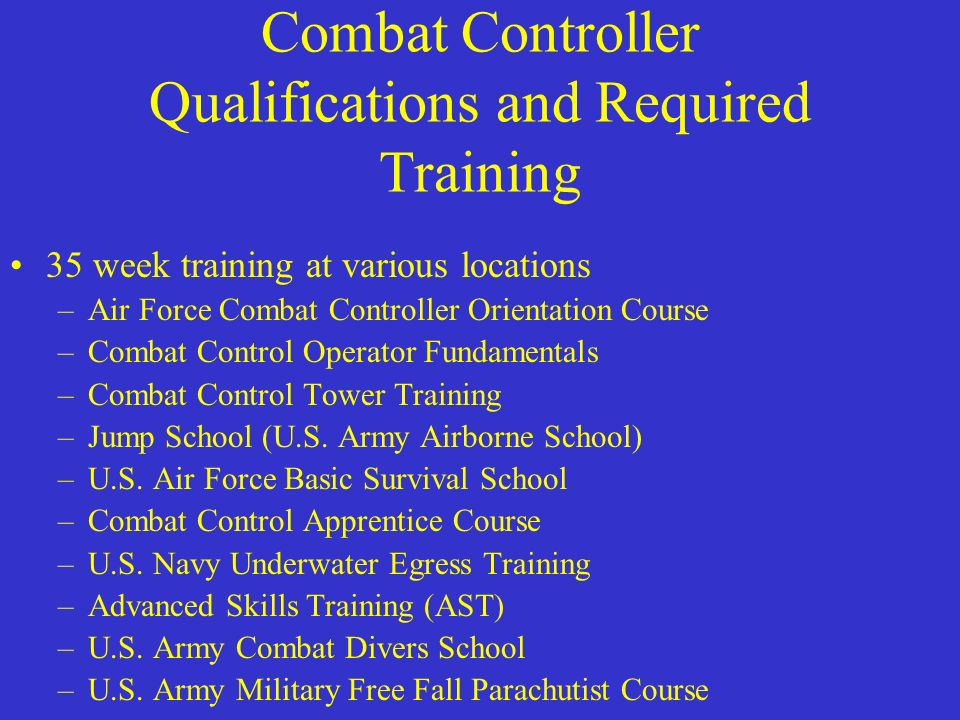 Combat Controller Qualifications and Required Training 35 week training at various locations –Air Force Combat Controller Orientation Course –Combat C