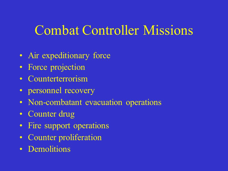 Combat Controller Missions Air expeditionary force Force projection Counterterrorism personnel recovery Non-combatant evacuation operations Counter dr