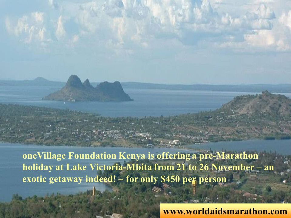 www.worldaidsmarathon.com oneVillage Foundation Kenya is offering a pre-Marathon holiday at Lake Victoria-Mbita from 21 to 26 November – an exotic get