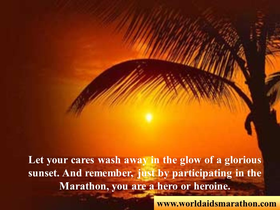 www.worldaidsmarathon.com Let your cares wash away in the glow of a glorious sunset. And remember, just by participating in the Marathon, you are a he