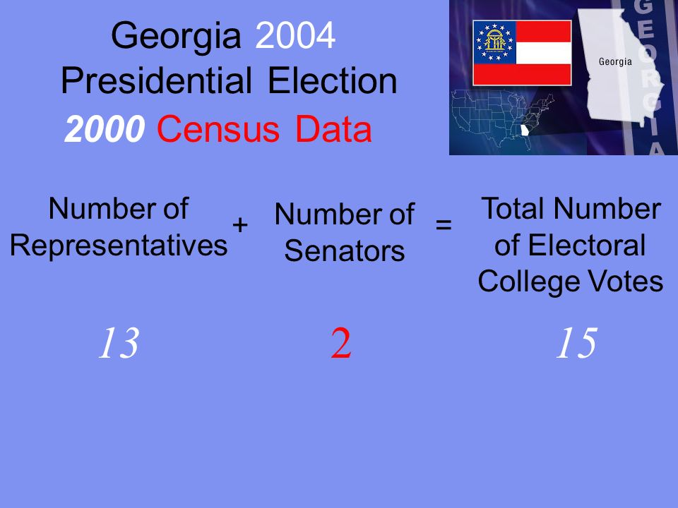 Georgia 2004 Presidential Election Number of Representatives + Number of Senators = Total Number of Electoral College Votes 13215 2000 Census Data