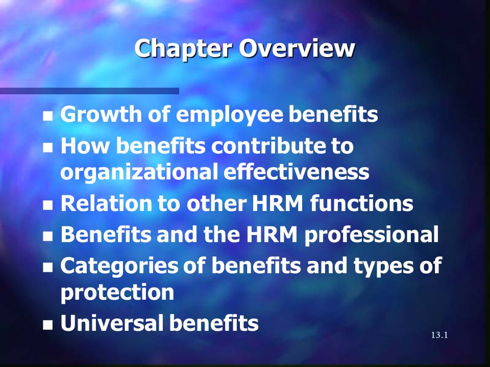 13.1 Chapter Overview n n Growth of employee benefits n n How benefits contribute to organizational effectiveness n n Relation to other HRM functions n n Benefits and the HRM professional n n Categories of benefits and types of protection n n Universal benefits