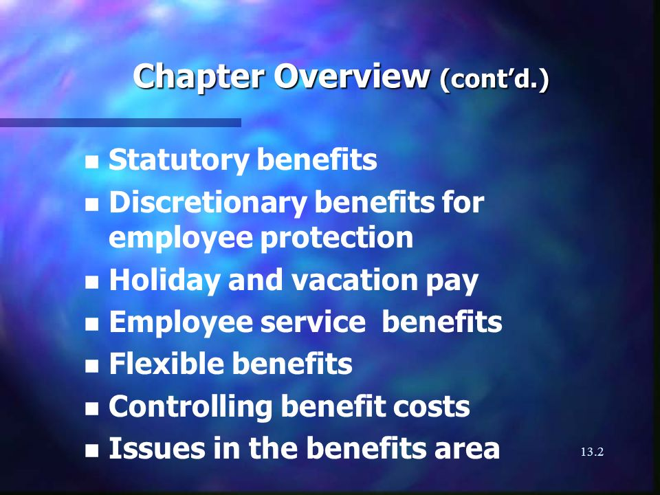 13.2 Chapter Overview (contd.) n n Statutory benefits n n Discretionary benefits for employee protection n n Holiday and vacation pay n n Employee service benefits n n Flexible benefits n n Controlling benefit costs n n Issues in the benefits area