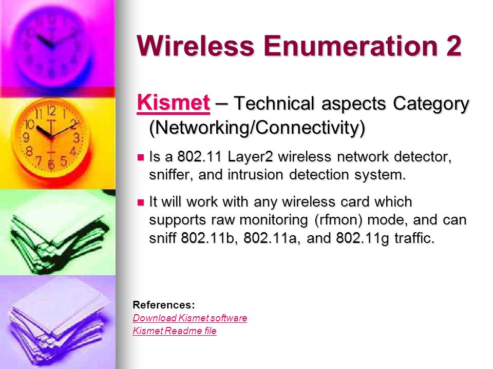 Kismet identifies networks by passively collecting packets and detecting standard named networks identifies networks by passively collecting packets and detecting standard named networks detecting (and given time, decloaking) hidden networks, & detecting (and given time, decloaking) hidden networks, & infering the presence of nonbeaconing networks via data traffic.