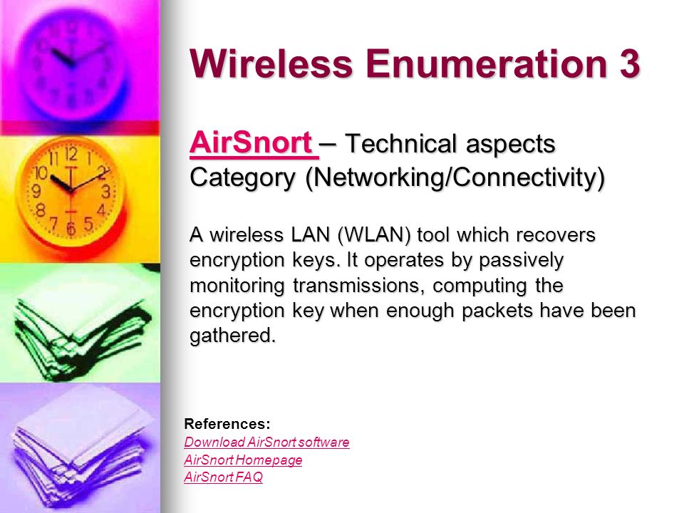 Wireless Enumeration 3 AirSnort AirSnort – Technical aspects Category (Networking/Connectivity) AirSnort A wireless LAN (WLAN) tool which recovers encryption keys.
