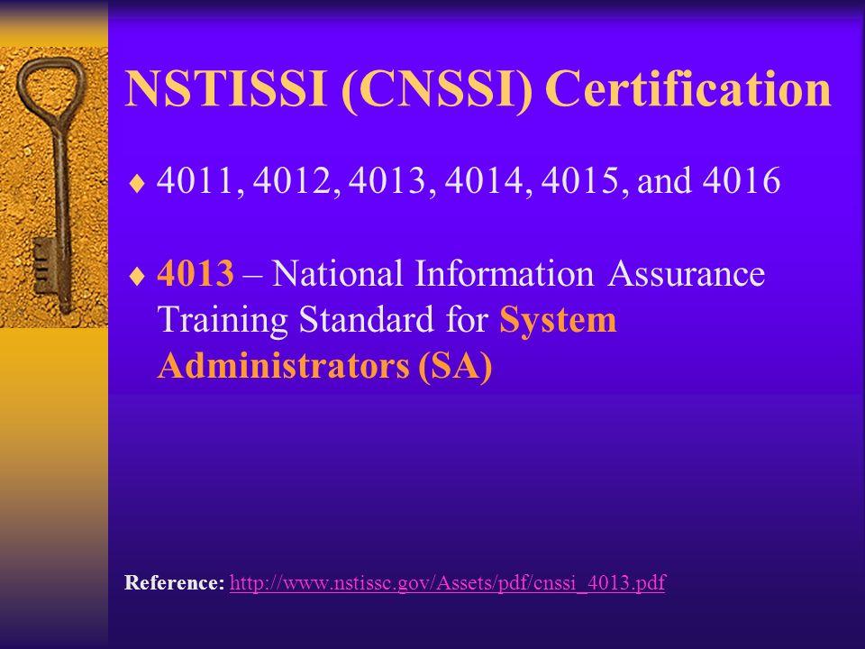 NSTISSI (CNSSI) Certification 4011, 4012, 4013, 4014, 4015, and 4016 4013 – National Information Assurance Training Standard for System Administrators (SA) Reference: http://www.nstissc.gov/Assets/pdf/cnssi_4013.pdfhttp://www.nstissc.gov/Assets/pdf/cnssi_4013.pdf