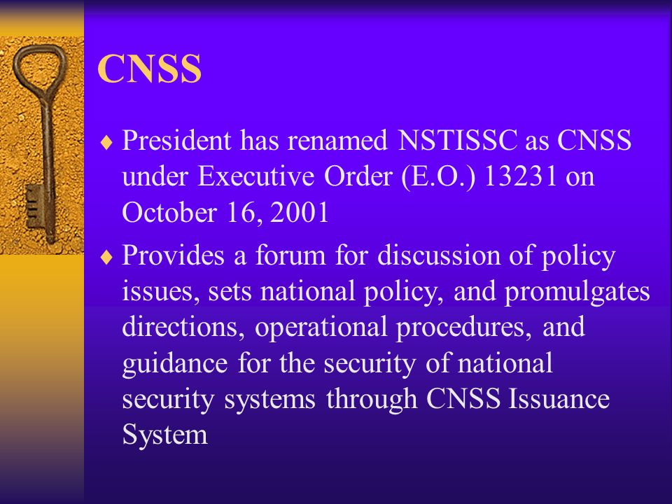 CNSS President has renamed NSTISSC as CNSS under Executive Order (E.O.) 13231 on October 16, 2001 Provides a forum for discussion of policy issues, sets national policy, and promulgates directions, operational procedures, and guidance for the security of national security systems through CNSS Issuance System