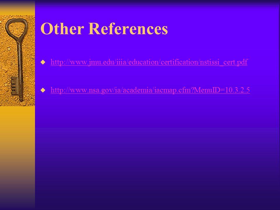 Other References http://www.jmu.edu/iiia/education/certification/nstissi_cert.pdf http://www.nsa.gov/ia/academia/iacmap.cfm MenuID=10.3.2.5
