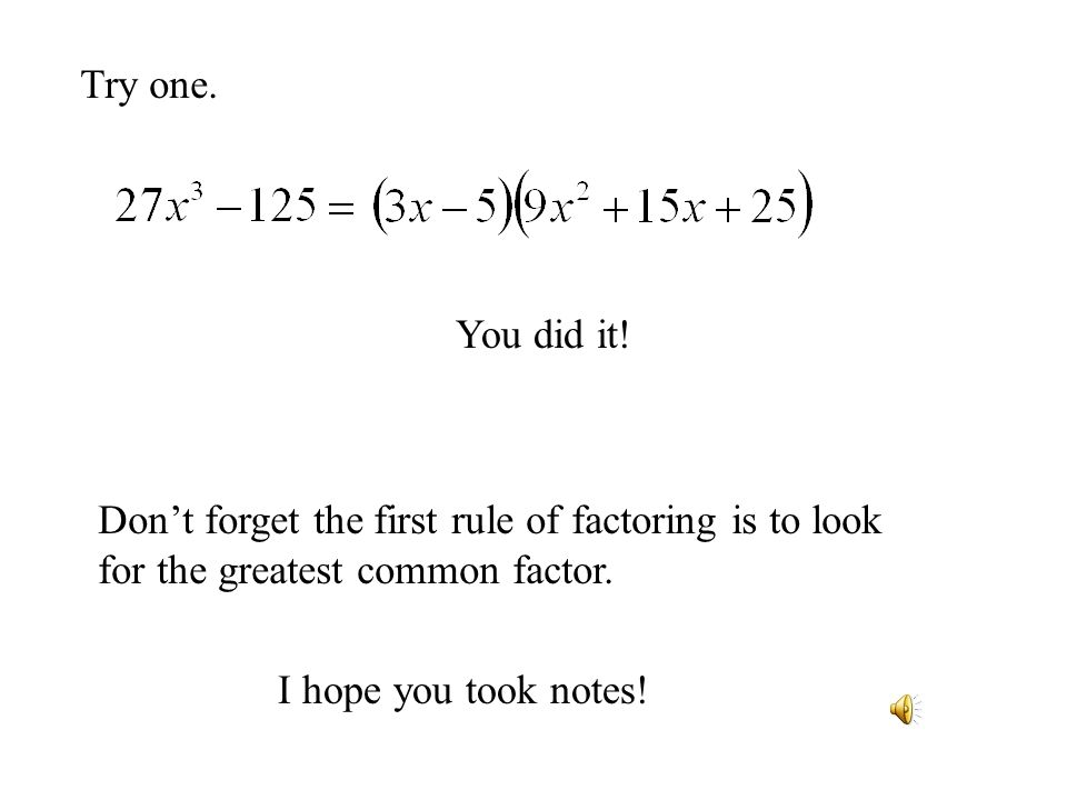 Try one. You did it! Dont forget the first rule of factoring is to look for the greatest common factor. I hope you took notes!